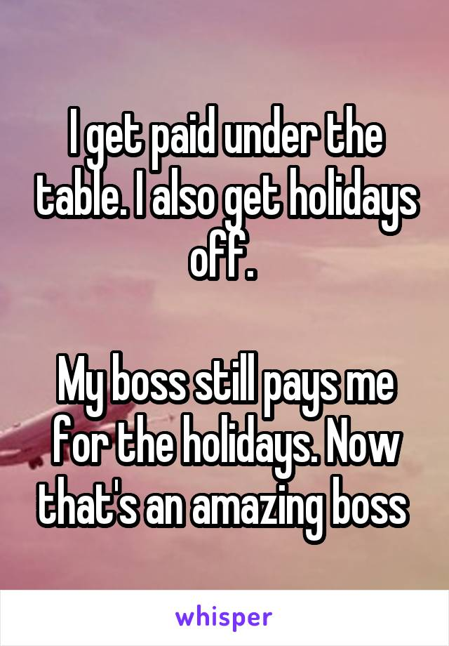 I get paid under the table. I also get holidays off.   My boss still pays me for the holidays. Now that's an amazing boss