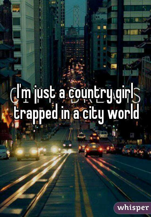 d112654e2545 I m just a country girl trapped in a city world