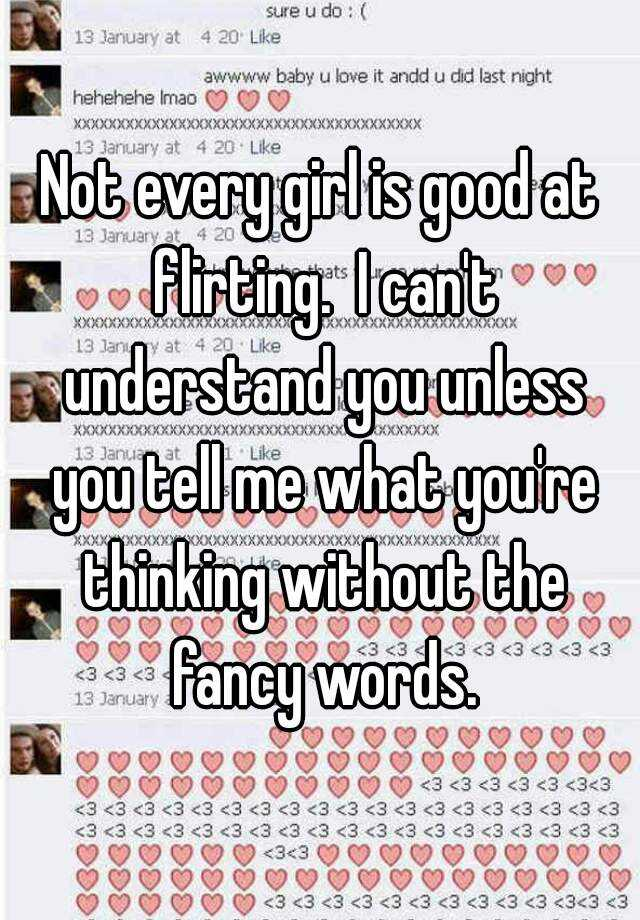 not every girl is good at flirting i cant understand you unless you tell me what youre thinking without the fancy words