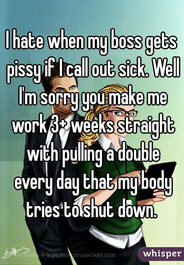I hate when my boss gets pissy if I call out sick. Well I'm sorry you make me work 3+ weeks straight with pulling a double every day that my body tries to shut down.