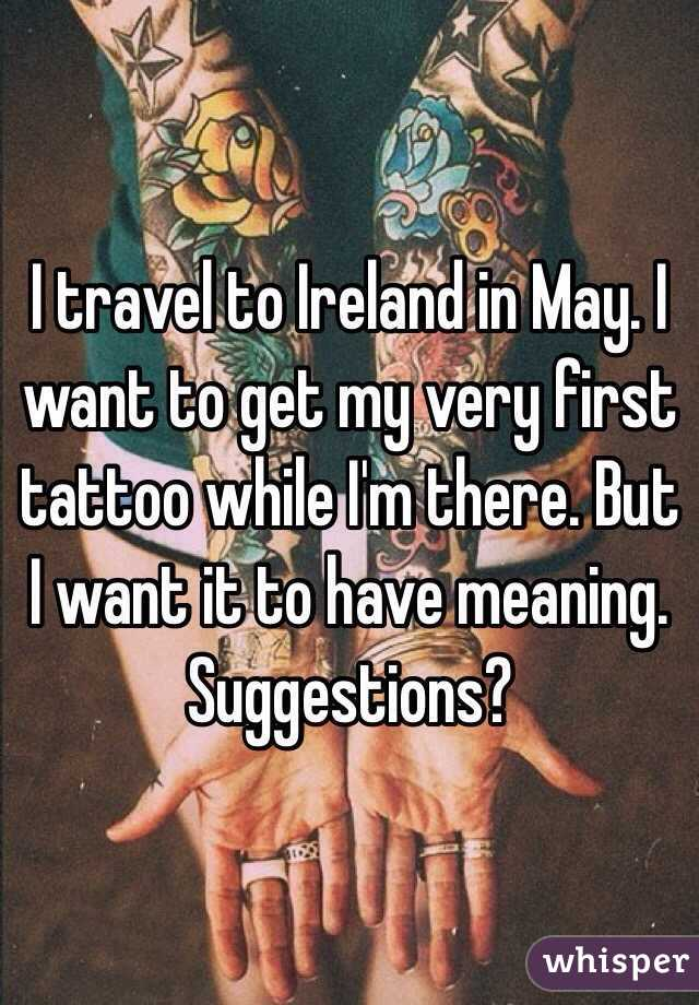 I travel to Ireland in May. I want to get my very first tattoo while I'm there. But I want it to have meaning. Suggestions?