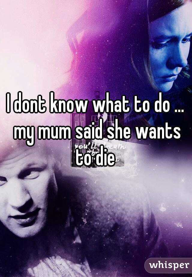 I dont know what to do … my mum said she wants to die