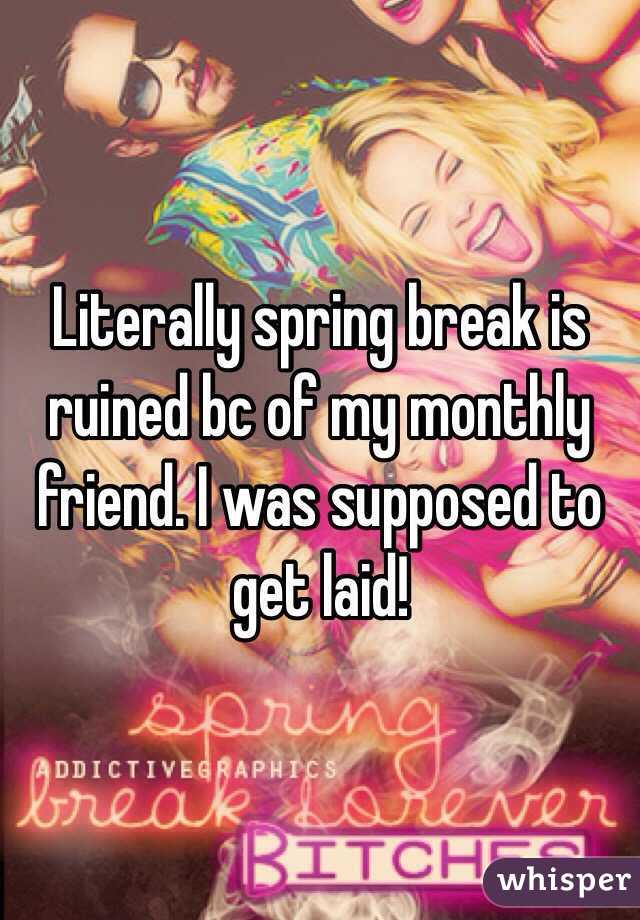 Literally spring break is ruined bc of my monthly friend. I was supposed to get laid!
