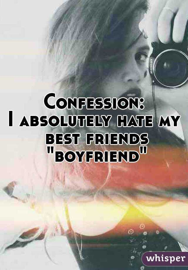 """Confession: I absolutely hate my best friends """"boyfriend"""""""