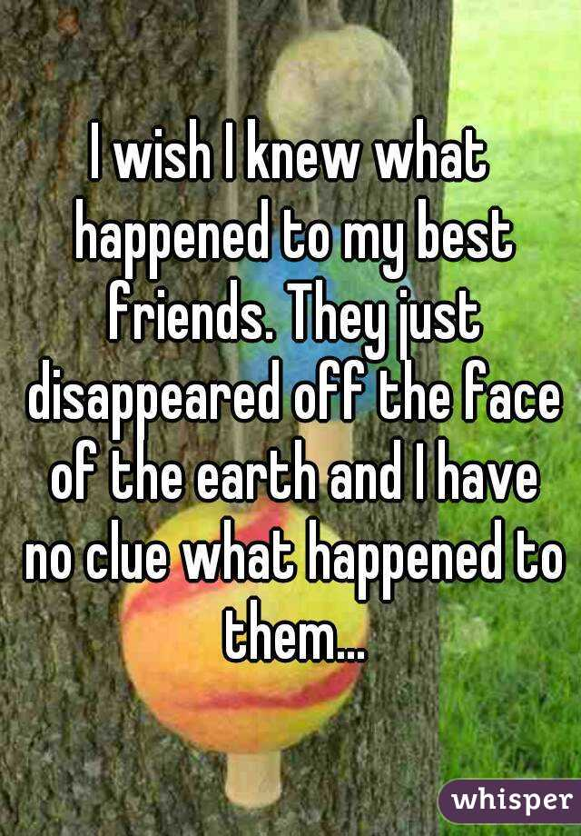 I wish I knew what happened to my best friends. They just disappeared off the face of the earth and I have no clue what happened to them...