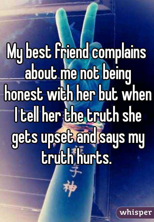 My best friend complains about me not being honest with her but when I tell her the truth she gets upset and says my truth hurts.