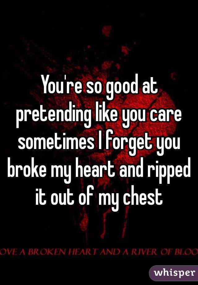 You're so good at pretending like you care sometimes I forget you broke my heart and ripped it out of my chest