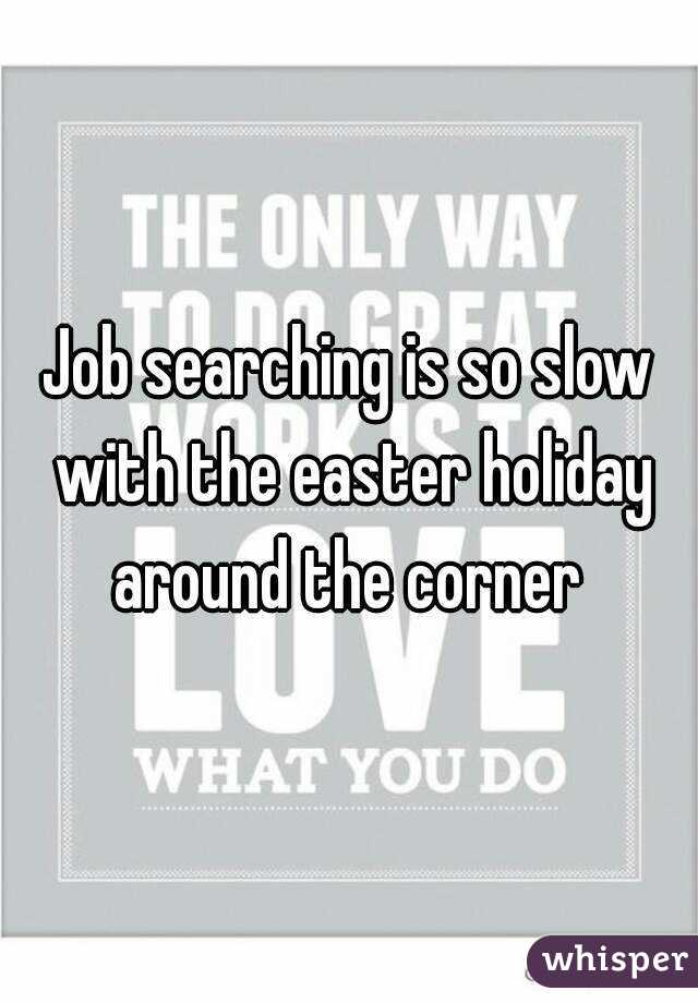 Job searching is so slow with the easter holiday around the corner