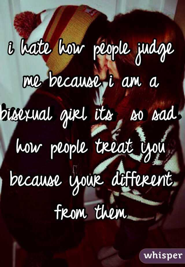 i hate how people judge me because i am a bisexual girl its  so sad how people treat you because your different from them