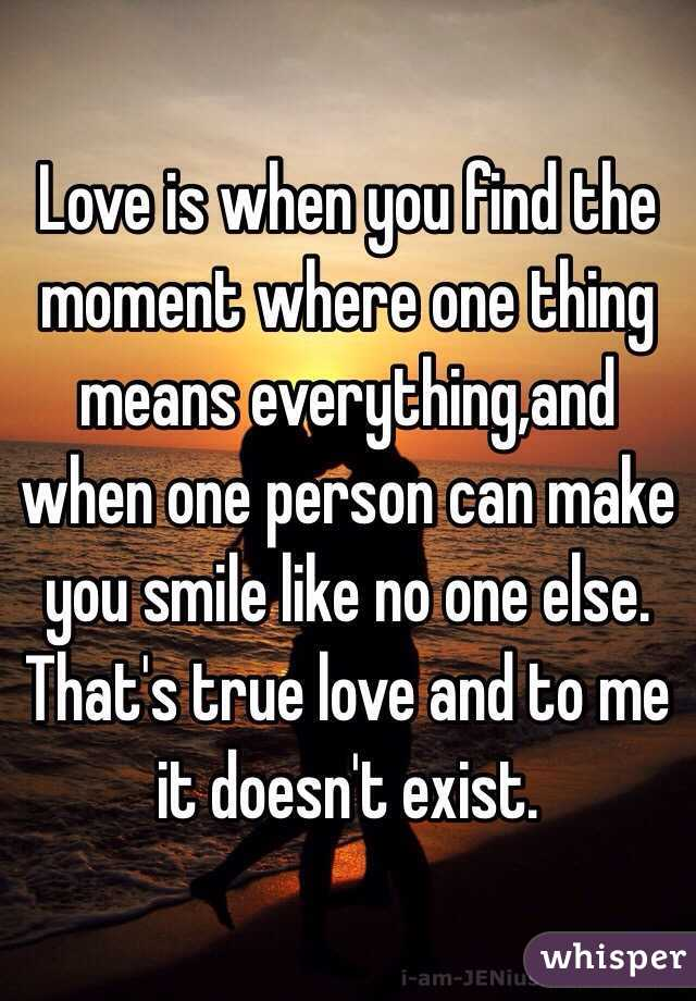 Love is when you find the moment where one thing means everything,and when one person can make you smile like no one else. That's true love and to me it doesn't exist.