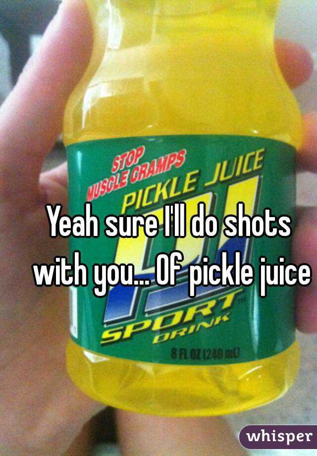 Yeah sure I'll do shots with you... Of pickle juice