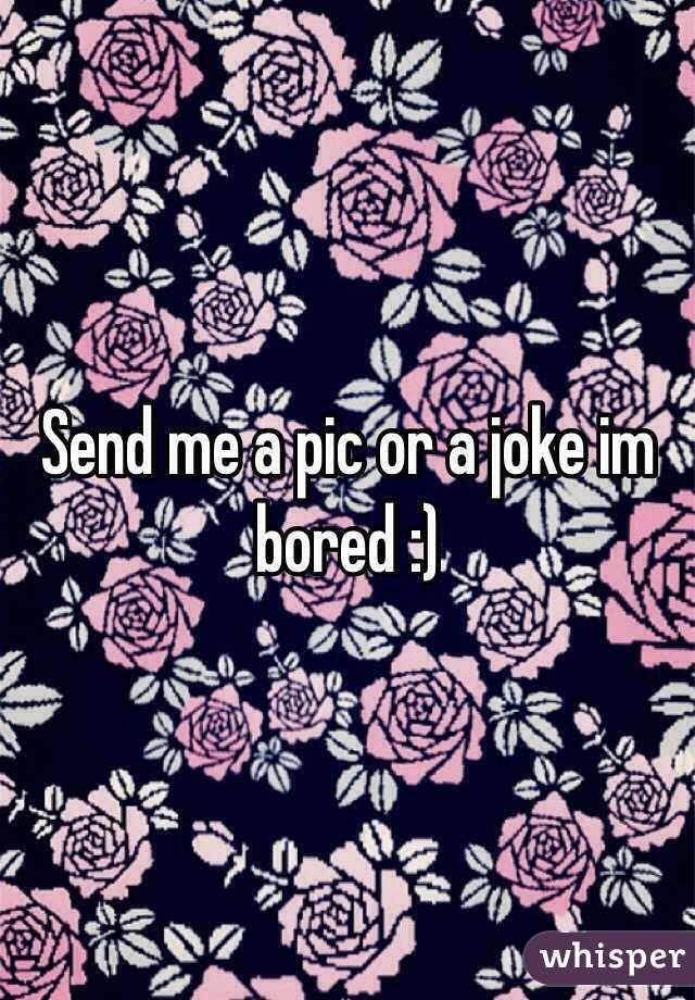 Send me a pic or a joke im bored :)