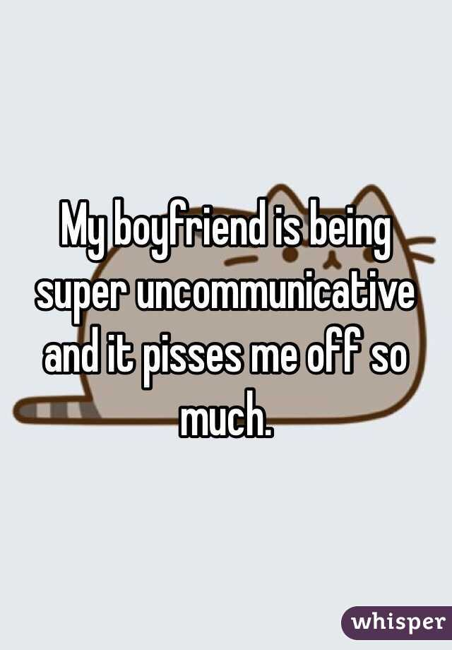 My boyfriend is being super uncommunicative and it pisses me off so much.