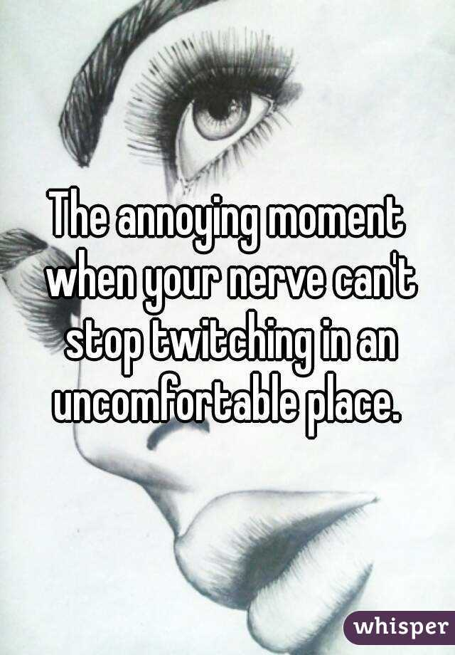 The annoying moment when your nerve can't stop twitching in an uncomfortable place.