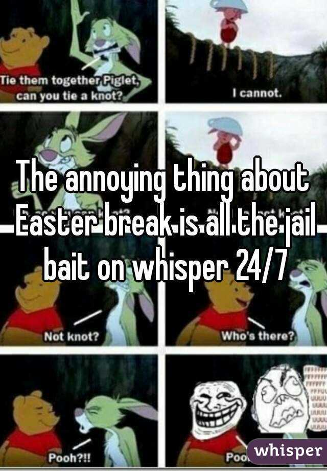 The annoying thing about Easter break is all the jail bait on whisper 24/7