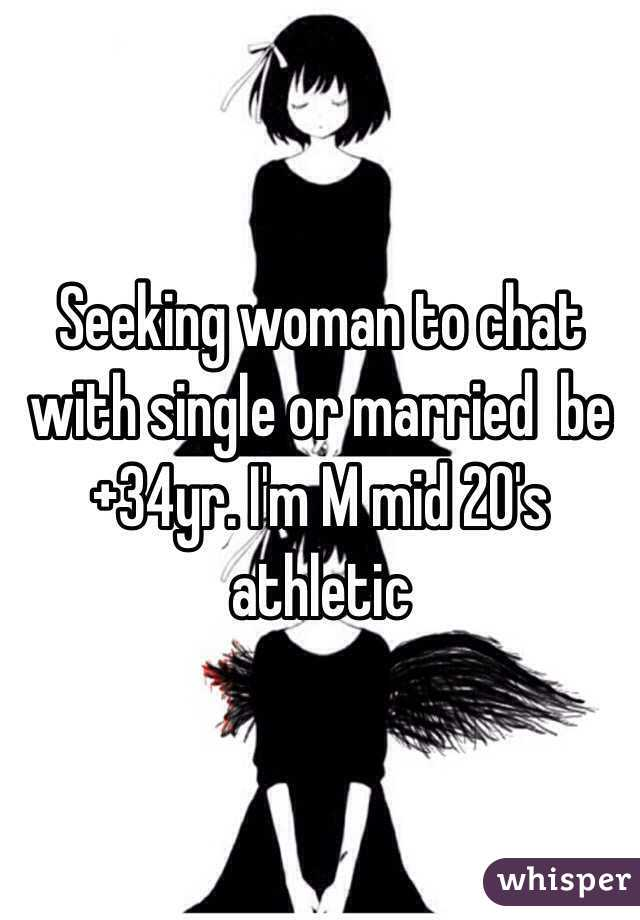 Seeking woman to chat with single or married  be +34yr. I'm M mid 20's athletic