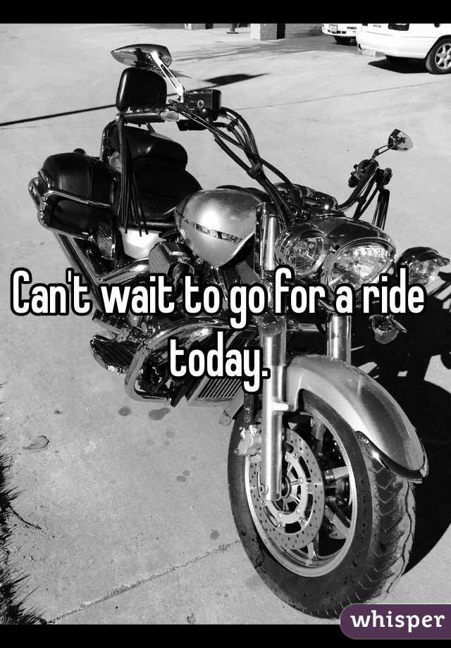 Can't wait to go for a ride today.