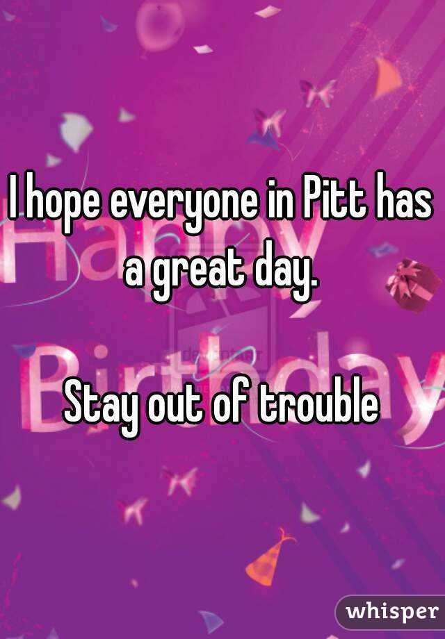 I hope everyone in Pitt has a great day.   Stay out of trouble