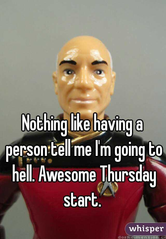 Nothing like having a person tell me I'm going to hell. Awesome Thursday start.