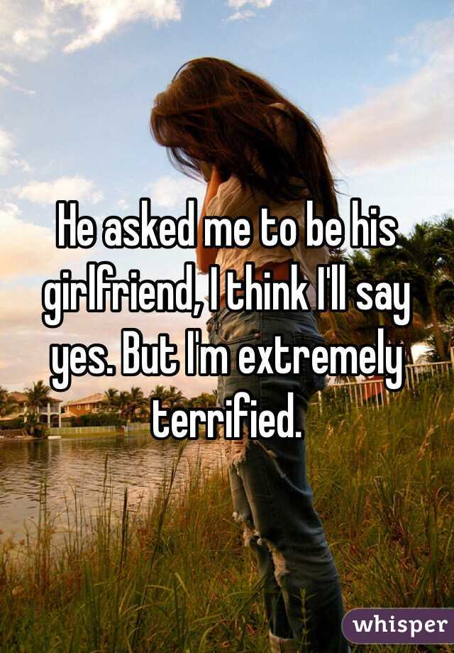 He asked me to be his girlfriend, I think I'll say yes. But I'm extremely terrified.