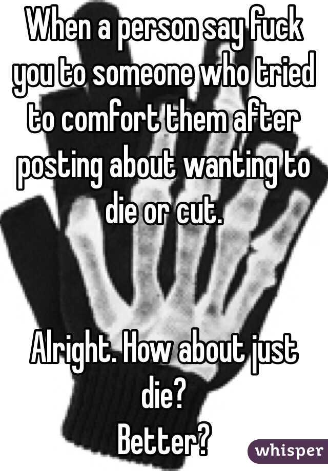 When a person say fuck you to someone who tried to comfort them after posting about wanting to die or cut.    Alright. How about just die? Better?