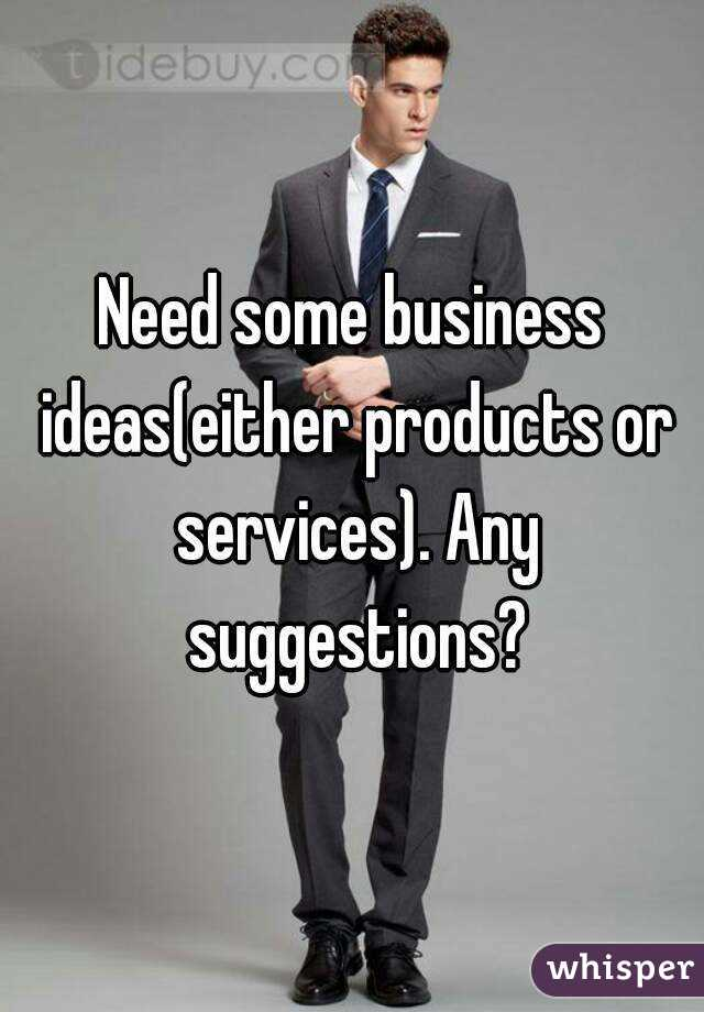 Need some business ideas(either products or services). Any suggestions?