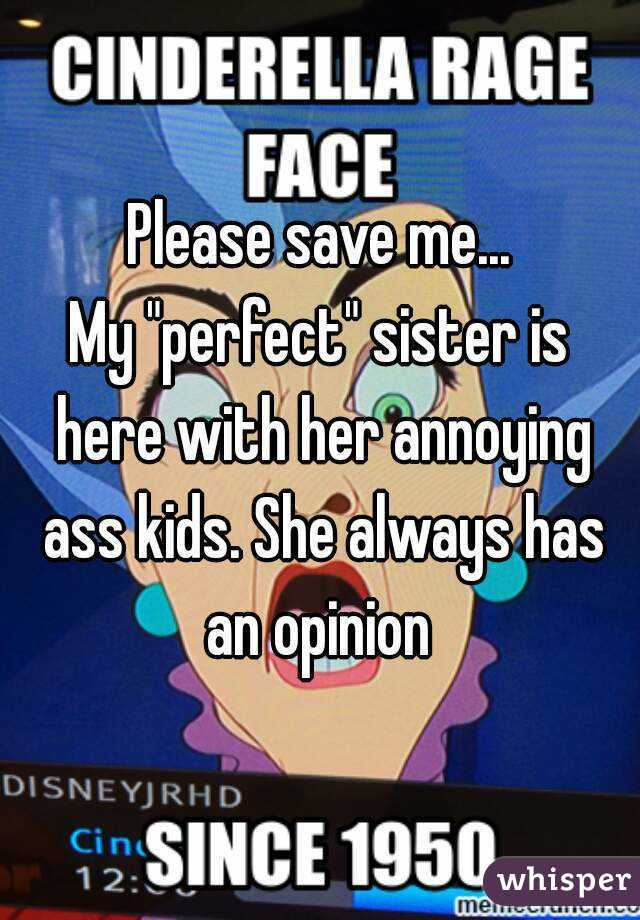 """Please save me... My """"perfect"""" sister is here with her annoying ass kids. She always has an opinion"""