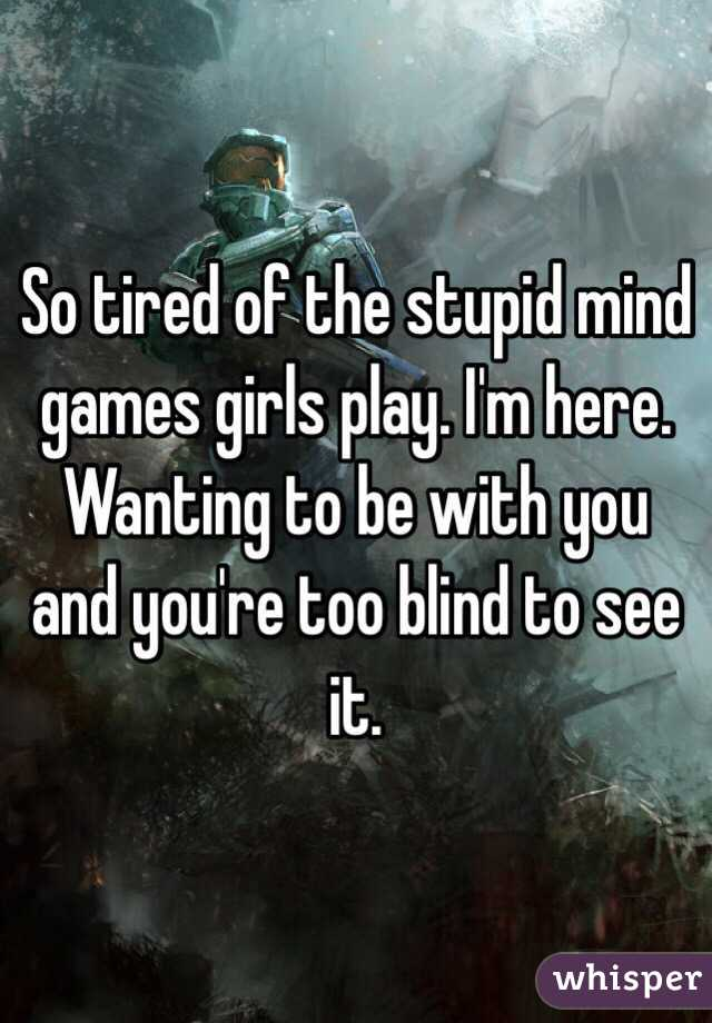 So tired of the stupid mind games girls play. I'm here. Wanting to be with you and you're too blind to see it.