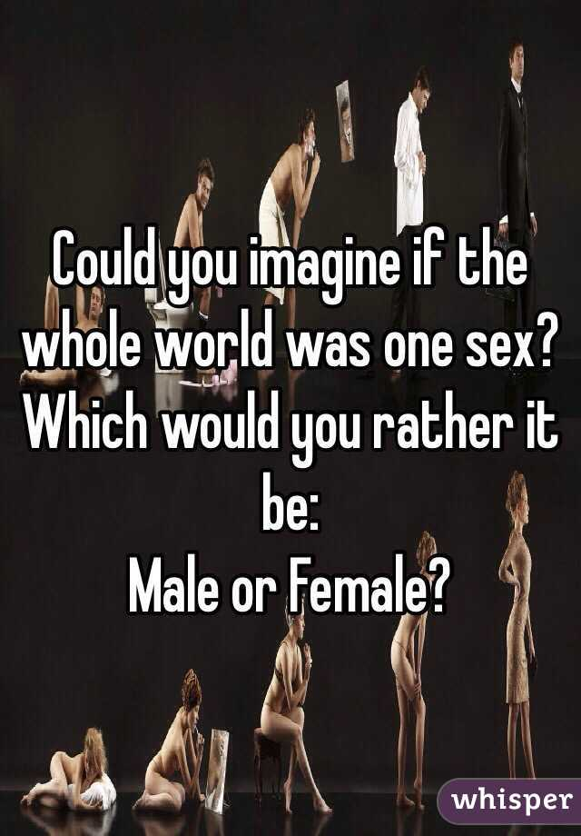 Could you imagine if the whole world was one sex? Which would you rather it be: Male or Female?