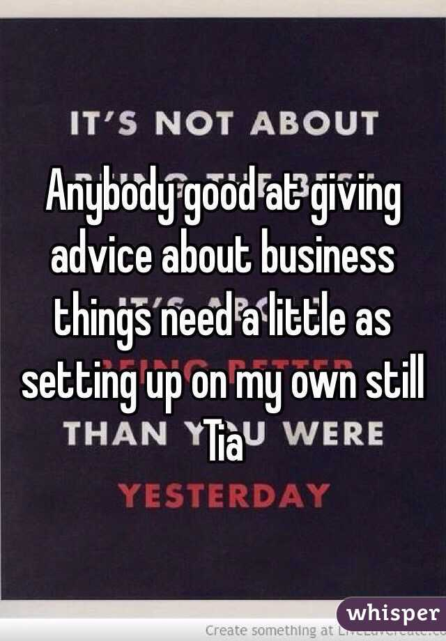 Anybody good at giving advice about business things need a little as setting up on my own still Tia