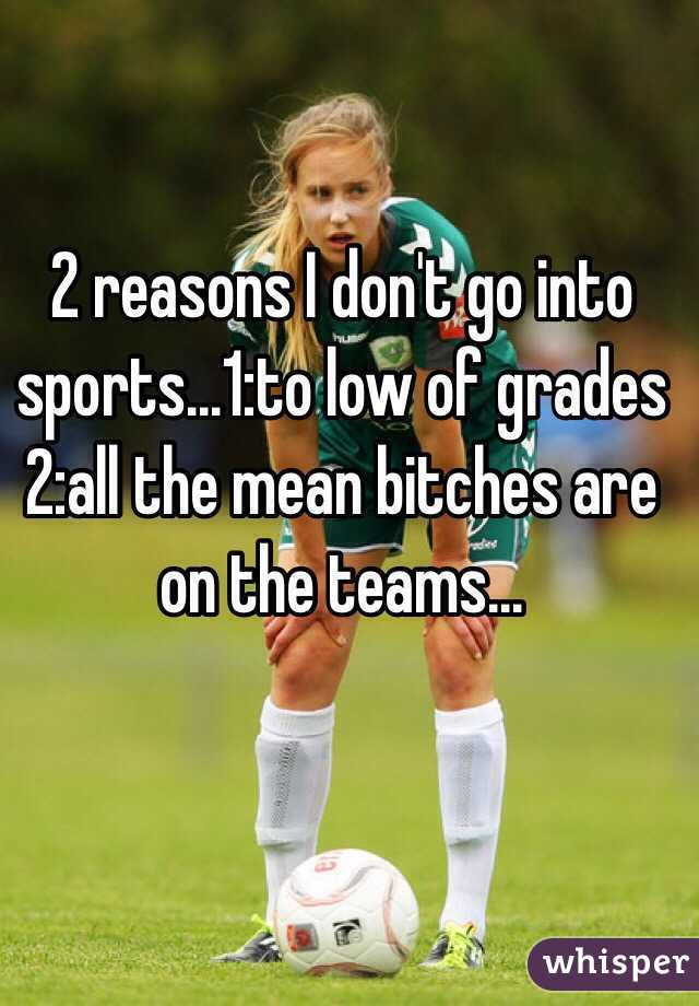 2 reasons I don't go into sports...1:to low of grades 2:all the mean bitches are on the teams...