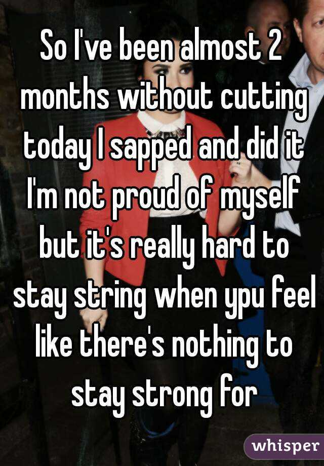 So I've been almost 2 months without cutting today I sapped and did it I'm not proud of myself but it's really hard to stay string when ypu feel like there's nothing to stay strong for