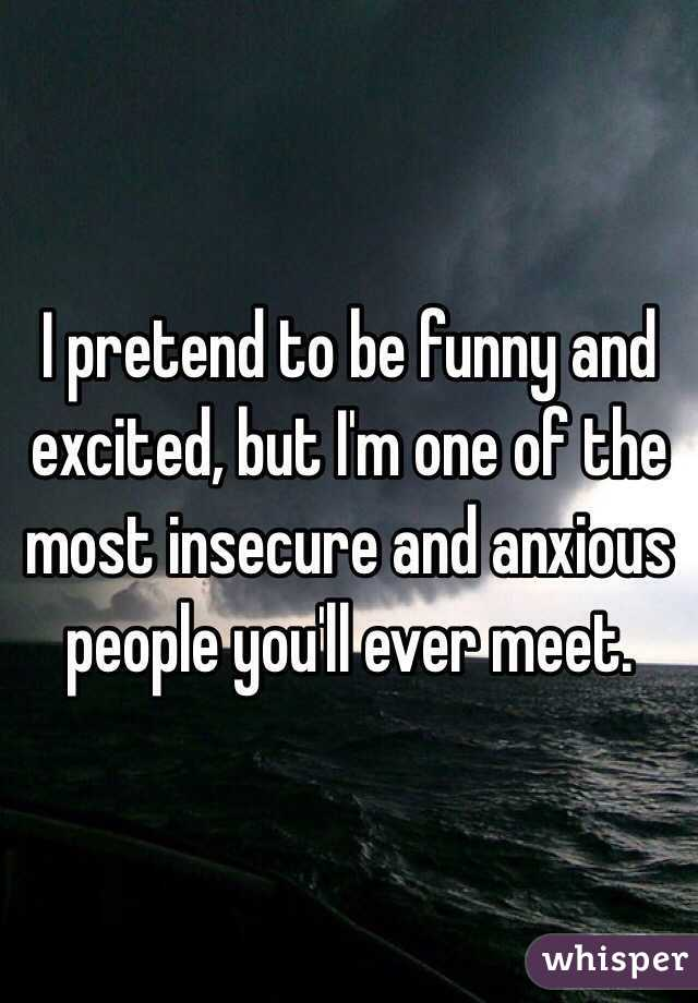 I pretend to be funny and excited, but I'm one of the most insecure and anxious people you'll ever meet.