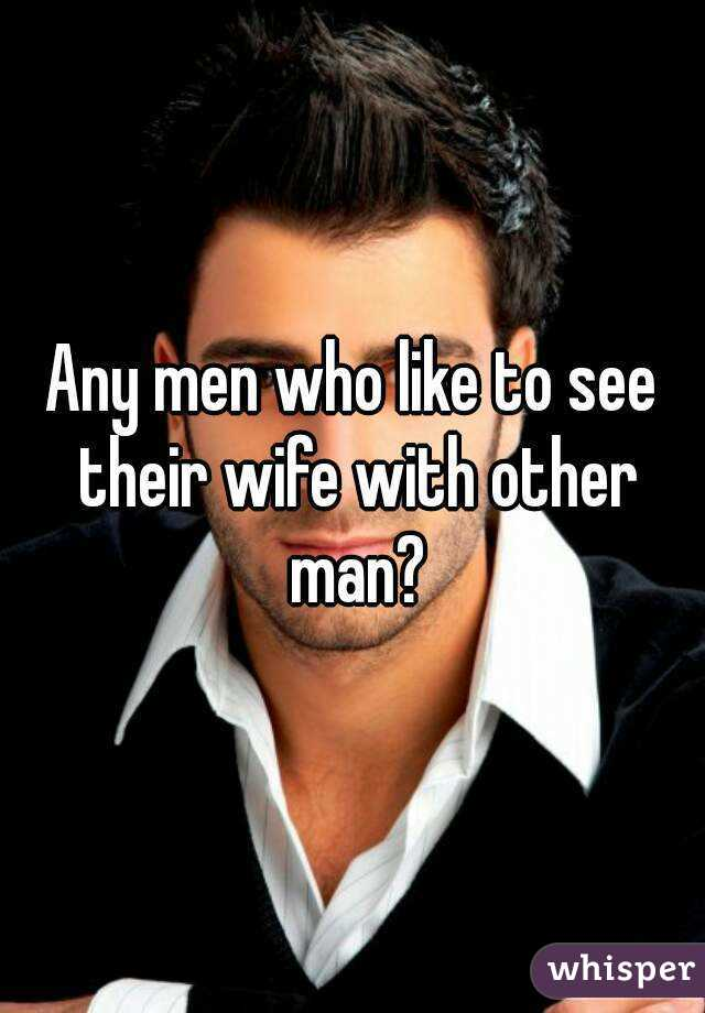 Any men who like to see their wife with other man?