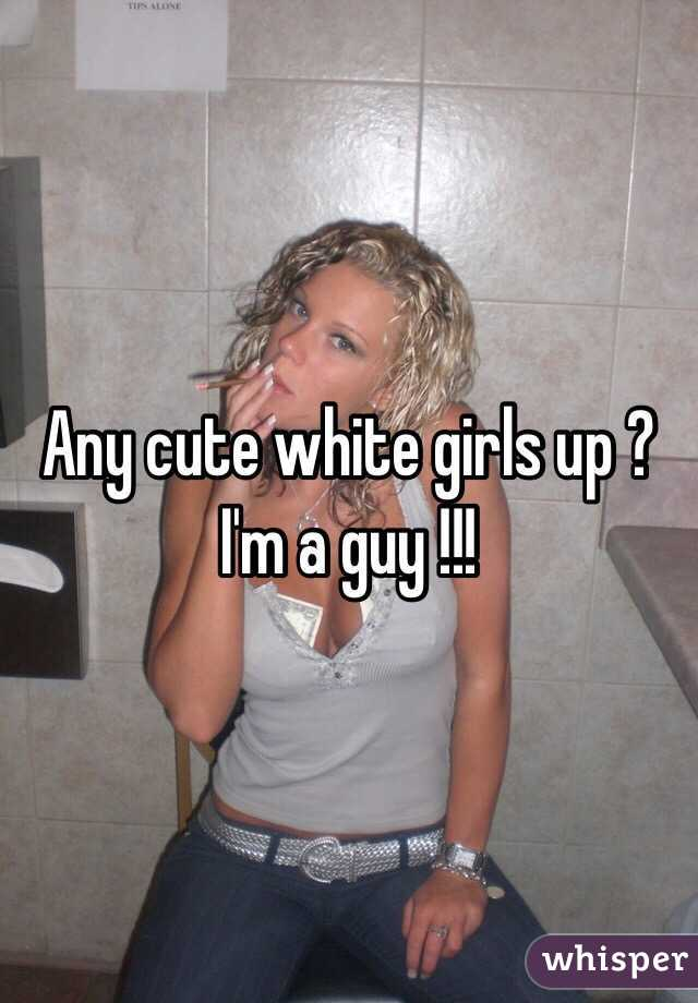 Any cute white girls up ? I'm a guy !!!