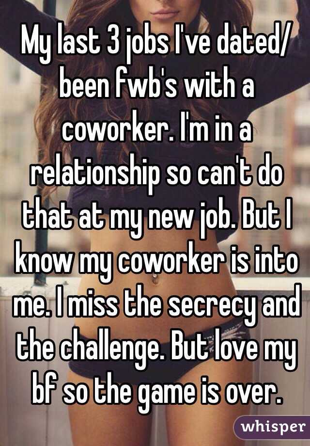 My last 3 jobs I've dated/been fwb's with a coworker. I'm in a relationship so can't do that at my new job. But I know my coworker is into me. I miss the secrecy and the challenge. But love my bf so the game is over.