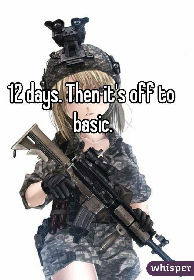 12 days. Then it's off to basic.