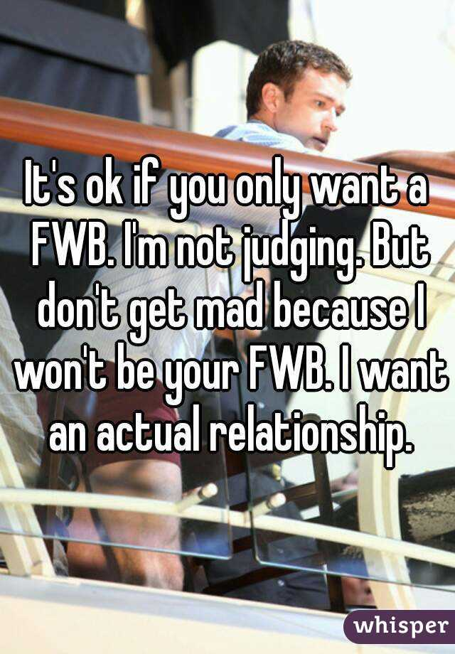 It's ok if you only want a FWB. I'm not judging. But don't get mad because I won't be your FWB. I want an actual relationship.