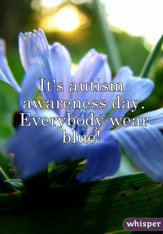 It's autism awareness day. Everybody wear blue!