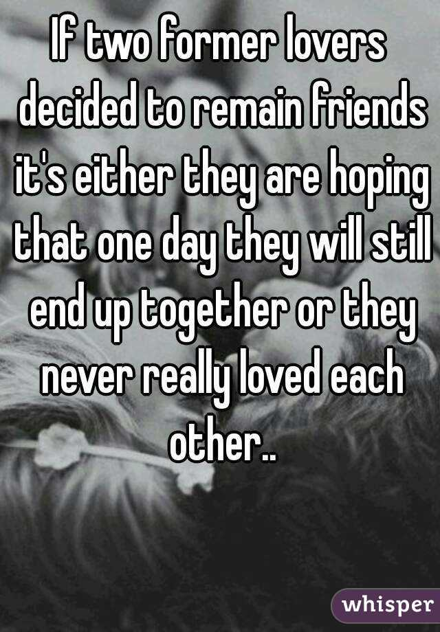 If two former lovers decided to remain friends it's either they are hoping that one day they will still end up together or they never really loved each other..