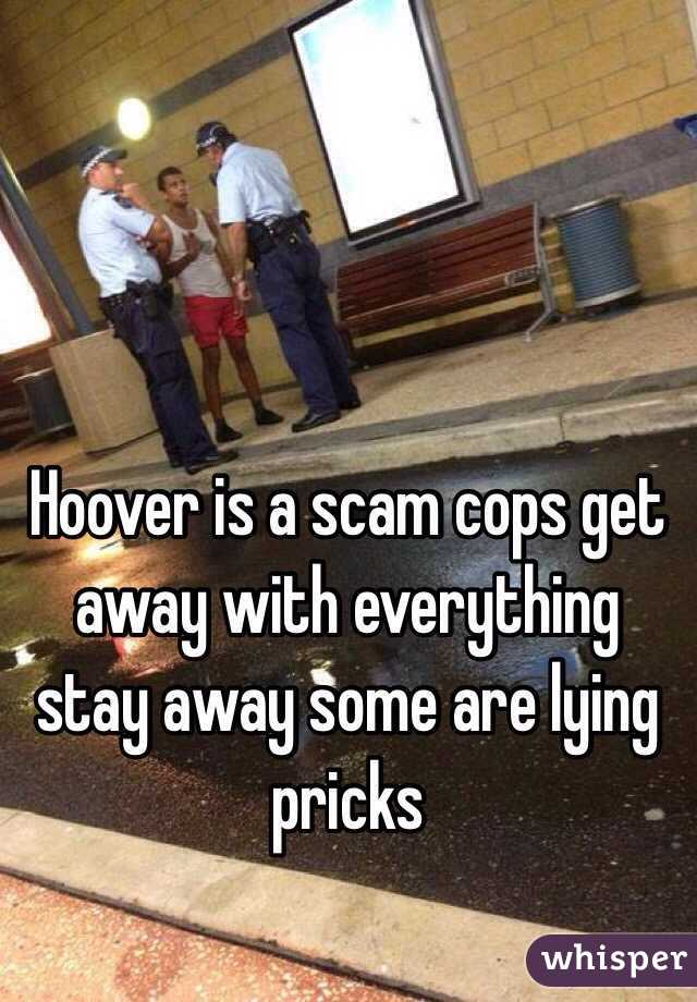 Hoover is a scam cops get away with everything stay away some are lying pricks