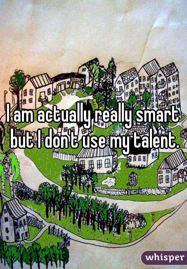 I am actually really smart but I don't use my talent.
