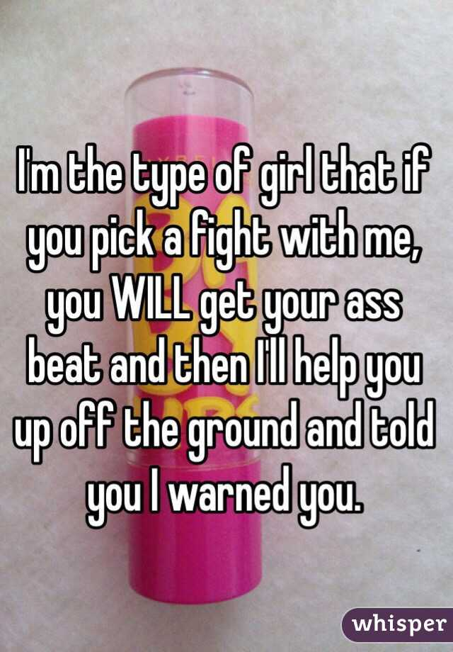 I'm the type of girl that if you pick a fight with me, you WILL get your ass beat and then I'll help you up off the ground and told you I warned you.