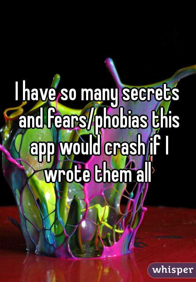 I have so many secrets and fears/phobias this app would crash if I wrote them all