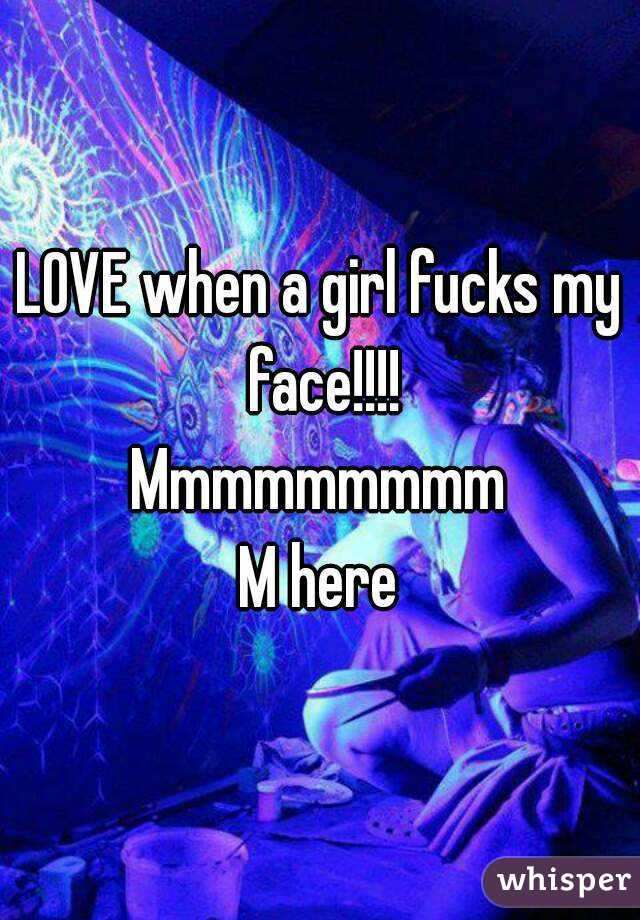 LOVE when a girl fucks my face!!!! Mmmmmmmmm M here