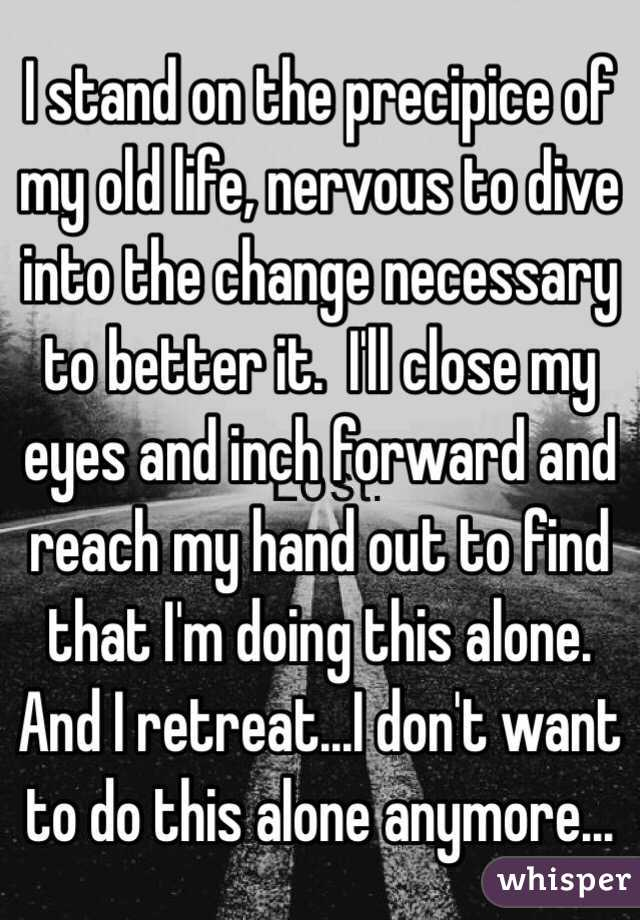 I stand on the precipice of my old life, nervous to dive into the change necessary to better it.  I'll close my eyes and inch forward and reach my hand out to find that I'm doing this alone.  And I retreat...I don't want to do this alone anymore...
