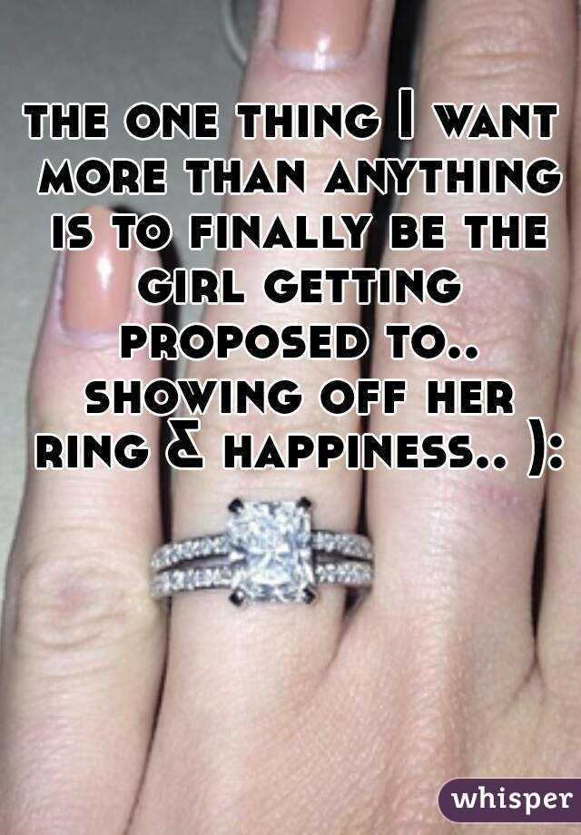 the one thing I want more than anything is to finally be the girl getting proposed to.. showing off her ring & happiness.. ):