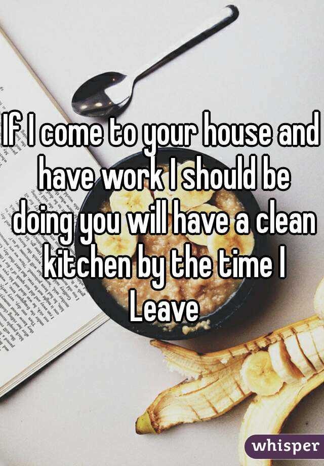 If I come to your house and have work I should be doing you will have a clean kitchen by the time I Leave