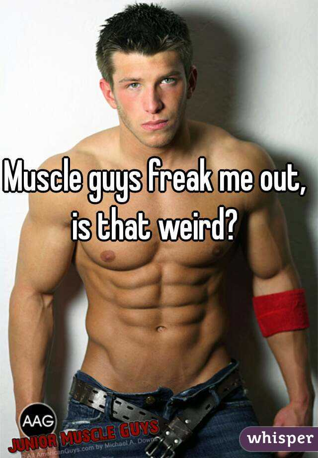 Muscle guys freak me out, is that weird?