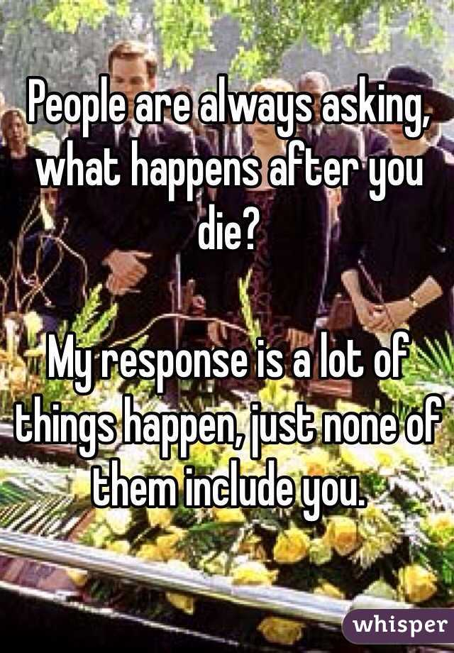 People are always asking, what happens after you die?   My response is a lot of things happen, just none of them include you.